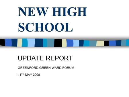 NEW HIGH SCHOOL UPDATE REPORT GREENFORD GREEN WARD FORUM 11 TH MAY 2008.