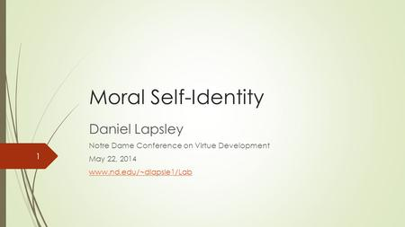 Moral Self-Identity Daniel Lapsley Notre Dame Conference on Virtue Development May 22, 2014 www.nd.edu/~dlapsle1/Lab 1.