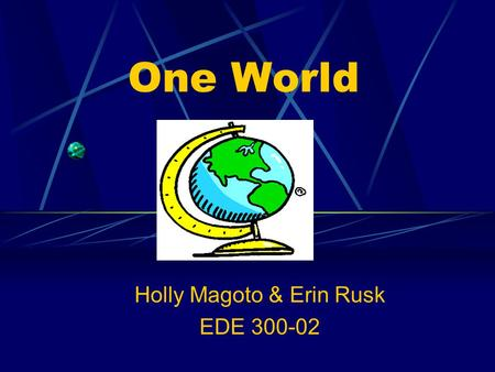One World Holly Magoto & Erin Rusk EDE 300-02 Overview Unit: Social Studies Grade Level: 3 rd Lesson: Teaching Cultural Differences.