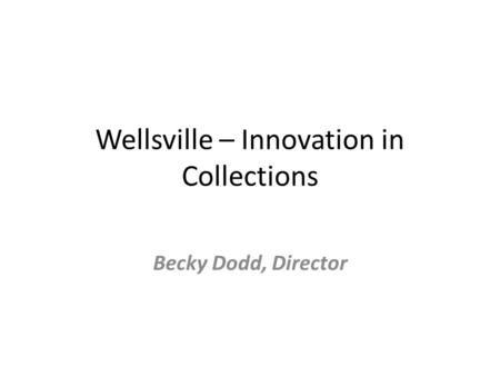 Wellsville – Innovation in Collections Becky Dodd, Director.