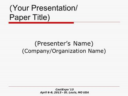 CastExpo '13 April 6-9, 2013 - St. Louis, MO USA ( Your Presentation/ Paper Title) (Presenter's Name) (Company/Organization Name)