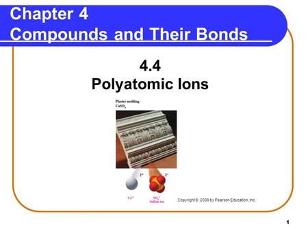 1 4.4 Polyatomic Ions Chapter 4 Compounds and Their Bonds Copyright © 2009 by Pearson Education, Inc.