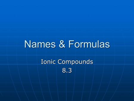 Names & Formulas Ionic Compounds 8.3. Formulas Formula unit is the ratio of cations to anions' Formula unit is the ratio of cations to anions' Total number.