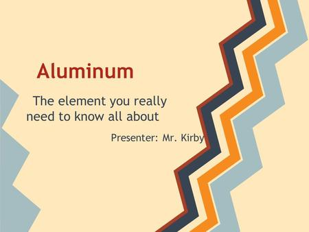 Aluminum The element you really need to know all about Presenter: Mr. Kirby.