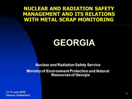 12-14 June 2006, Geneva, Switzerland 1 NUCLEAR AND RADIATION SAFETY MANAGEMENT AND ITS RELATIONS WITH METAL SCRAP MONITORING GEORGIA Nuclear and Radiation.