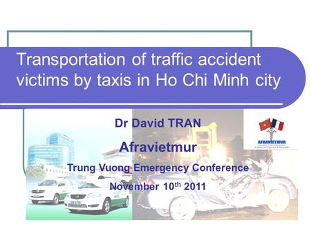 Transportation of traffic accident victims by taxis in Ho Chi Minh city Dr David TRAN Afravietmur Trung Vuong Emergency Conference November 10 th 2011.