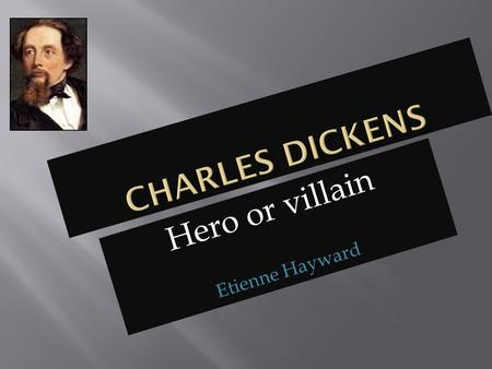 Hero or villain Etienne Hayward.  When Dickens was younger he and his family were fed well but did not pay for the food, they were basically stealing.