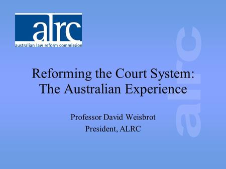 Reforming the Court System: The Australian Experience Professor David Weisbrot President, ALRC.