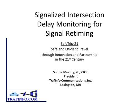 Signalized Intersection Delay Monitoring for Signal Retiming SafeTrip-21 Safe and Efficient Travel through Innovation and Partnership in the 21 st Century.