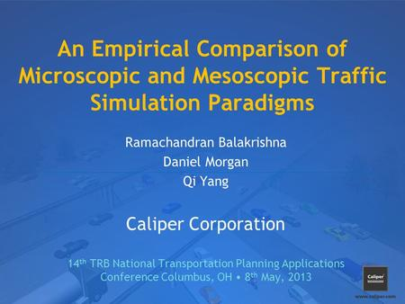 An Empirical Comparison of Microscopic and Mesoscopic Traffic Simulation Paradigms Ramachandran Balakrishna Daniel Morgan Qi Yang Caliper Corporation 14.