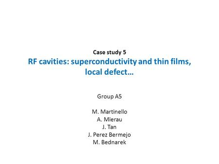 Case study 5 RF cavities: superconductivity and thin films, local defect… Group A5 M. Martinello A. Mierau J. Tan J. Perez Bermejo M. Bednarek.