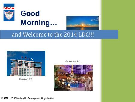 And Welcome to the 2014 LDC!!! Good Morning… © NMA … THE Leadership Development Organization Houston, TX Greenville, SC.