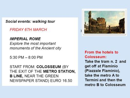 Social events: walking tour FRIDAY 6TH MARCH IMPERIAL ROME Explore the most important monuments of the Ancient city 5:30 PM – 8:00 PM S TART FROM : C OLOSSEUM.