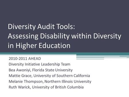 Diversity Audit Tools: Assessing Disability within Diversity in Higher Education 2010-2011 AHEAD Diversity Initiative Leadership Team Bea Awoniyi, Florida.