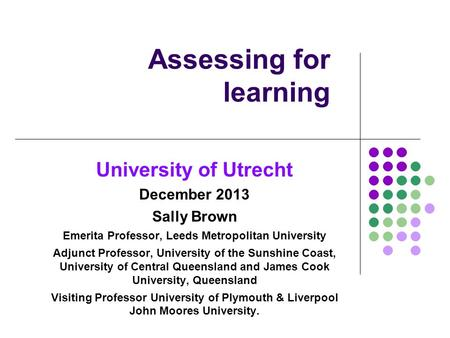 Assessing for learning University of Utrecht December 2013 Sally Brown Emerita Professor, Leeds Metropolitan University Adjunct Professor, University of.