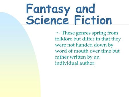 Fantasy and Science Fiction ~ These genres spring from folklore but differ in that they were not handed down by word of mouth over time but rather written.