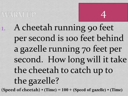 1. A cheetah running 90 feet per second is 100 feet behind a gazelle running 70 feet per second. How long will it take the cheetah to catch up to the.