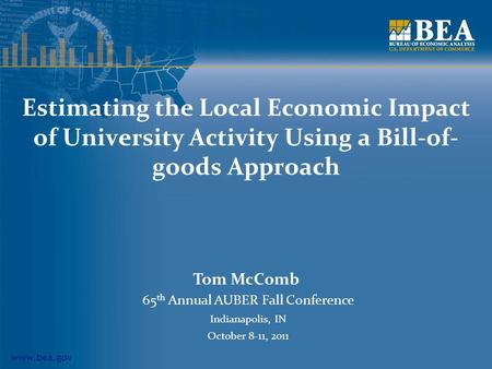 Www.bea.gov Estimating the Local Economic Impact of University Activity Using a Bill-of- goods Approach Tom McComb 65 th Annual AUBER Fall Conference Indianapolis,