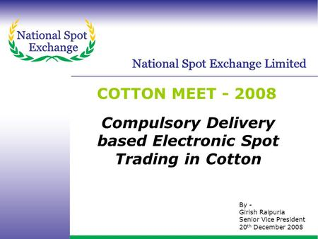 Www.nationalspotexchange.com COTTON MEET - 2008 By - Girish Raipuria Senior Vice President 20 th December 2008 Compulsory Delivery based Electronic Spot.