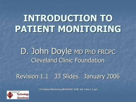 INTRODUCTION TO PATIENT MONITORING D. John Doyle MD PhD FRCPC Cleveland Clinic Foundation Revision 1.1 33 Slides January 2006 STA Patient Monitoring INTRODUCTION.
