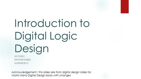 Introduction to Digital Logic Design LECTURE 2 RAMYAR SAEEDI SUMMER 2015 Acknowledgement : this slides are from digital design slides for Morris Mano Digital.