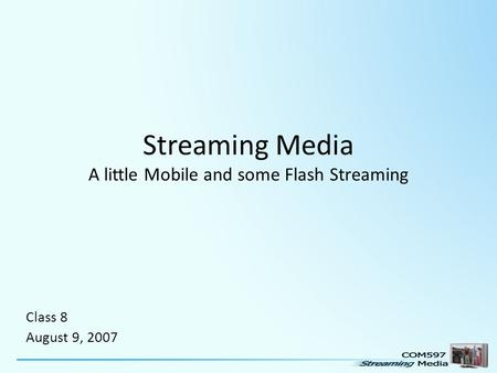 Streaming Media A little Mobile and some Flash Streaming Class 8 August 9, 2007.
