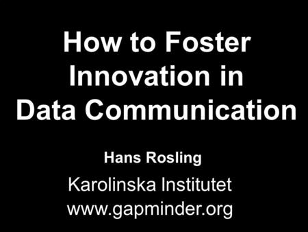 WDC200H Hans Rosling www.gapminder.org How to Foster Innovation in Data Communication Karolinska Institutet.