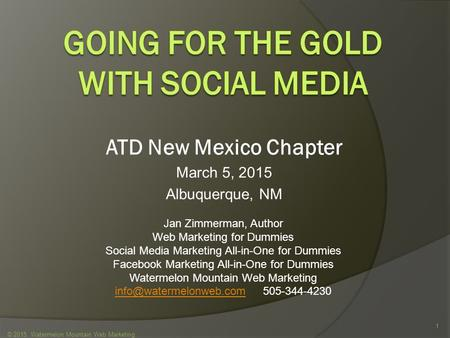 ATD New Mexico Chapter March 5, 2015 Albuquerque, NM © 2015 Watermelon Mountain Web Marketing 1 Jan Zimmerman, Author Web Marketing for Dummies Social.