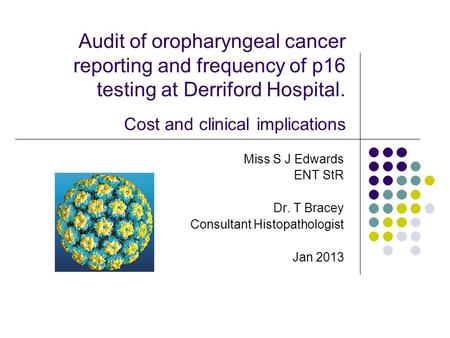Audit of oropharyngeal cancer reporting and frequency of p16 testing at Derriford Hospital. Cost and clinical implications Miss S J Edwards ENT StR Dr.