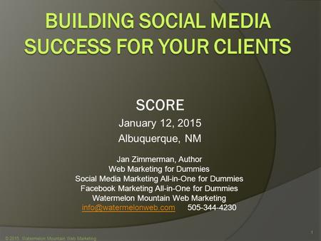 SCORE January 12, 2015 Albuquerque, NM © 2015 Watermelon Mountain Web Marketing 1 Jan Zimmerman, Author Web Marketing for Dummies Social Media Marketing.