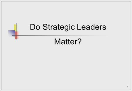 1 Do Strategic Leaders Matter?. 2 Orientation Have you got what it takes to be a strategic leader?  Strategic leaders contributions shape the organization's.