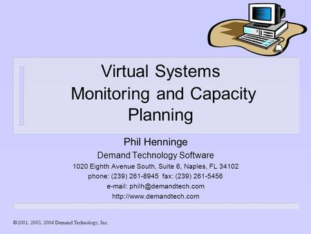  Demand Technology, Inc. Virtual Systems Monitoring and Capacity Planning Phil Henninge Demand Technology Software 1020 Eighth Avenue.