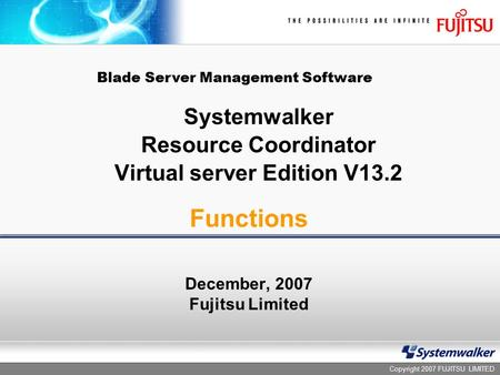 Copyright 2007 FUJITSU LIMITED Systemwalker Resource Coordinator Virtual server Edition V13.2 December, 2007 Fujitsu Limited Functions Blade Server Management.