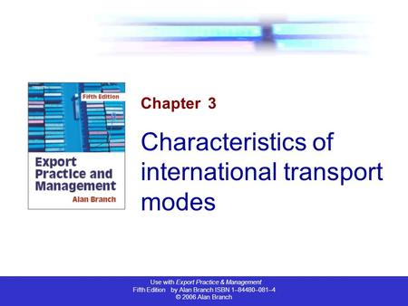 Use with Export Practice & Management Fifth Edition by Alan Branch ISBN 1–84480–081–4 © 2006 Alan Branch Chapter 3 Characteristics of international transport.