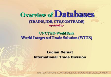 Overview of Databases (TRAINS, IDB, CTS,COMTRADE) operated by UNCTAD-World Bank World Integrated Trade Solution (WITS) Lucian Cernat International Trade.
