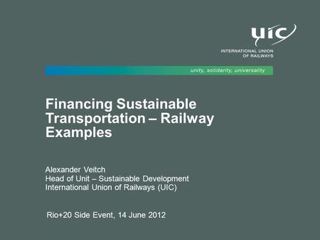 Rio+20 Side Event, 14 June 2012 Financing Sustainable Transportation – Railway Examples Alexander Veitch Head of Unit – Sustainable Development International.