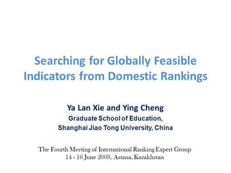 Searching for Globally Feasible Indicators from Domestic Rankings Ya Lan Xie and Ying Cheng Graduate School of Education, Shanghai Jiao Tong University,