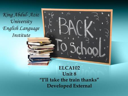 "ELCA102 Unit 8 ""I'll take the train thanks"" Developed External King Abdul- Aziz University English Language Institute."