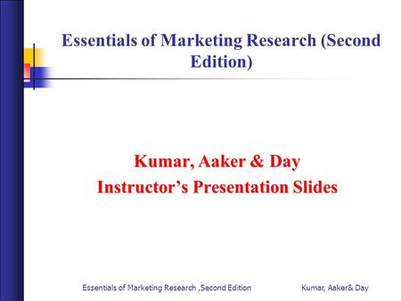 Essentials of Marketing Research,Second Edition Kumar, Aaker& Day Essentials of Marketing Research (Second Edition) Kumar, Aaker & Day Instructor's Presentation.