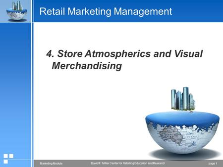 Page 1Marketing Module David F. Miller Center for Retailing Education and Research Retail Marketing Management 4. Store Atmospherics and Visual Merchandising.