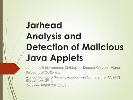 Jarhead Analysis and Detection of Malicious Java Applets Johannes Schlumberger, Christopher Kruegel, Giovanni Vigna University of California Annual Computer.