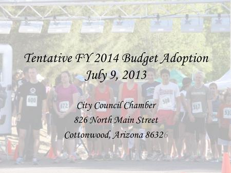 Tentative FY 2014 Budget Adoption July 9, 2013 City Council Chamber 826 North Main Street Cottonwood, Arizona 86326.