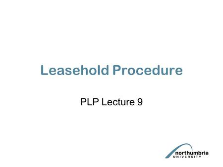 Leasehold Procedure PLP Lecture 9. Aims & Objectives To consider the advantages and disadvantages of leasehold To understand the main procedural steps.