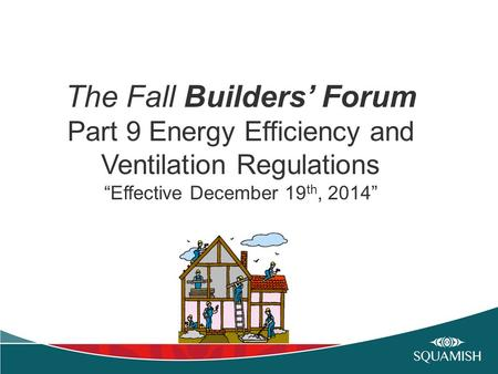 "The Fall Builders' Forum Part 9 Energy Efficiency and Ventilation Regulations ""Effective December 19 th, 2014"""