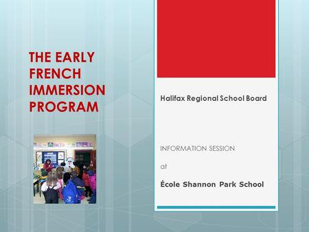 THE EARLY FRENCH IMMERSION PROGRAM Halifax Regional School Board INFORMATION SESSION at École Shannon Park School.