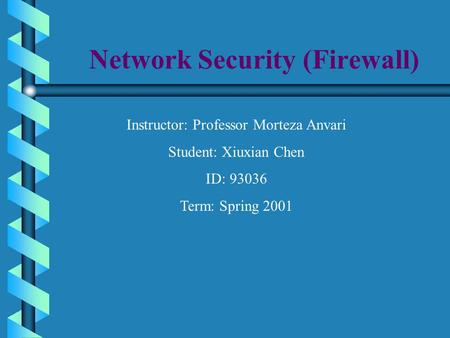 Network Security (Firewall) Instructor: Professor Morteza Anvari Student: Xiuxian Chen ID: 93036 Term: Spring 2001.