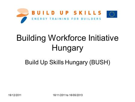19/12/2011 16/11/2011 to 16/05/2013 Building Workforce Initiative Hungary Build Up Skills Hungary (BUSH)
