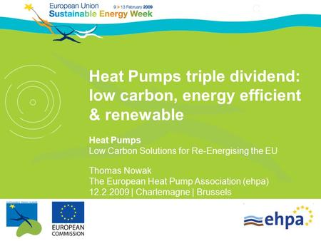 Heat Pumps triple dividend: low carbon, energy efficient & renewable Heat Pumps Low Carbon Solutions for Re-Energising the EU Thomas Nowak The European.
