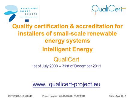 IEE/08/479/S12.528546Project duration: 01-07-2009 to 31-12-2011 Slides April 2012 Quality certification & accreditation for installers of small-scale renewable.
