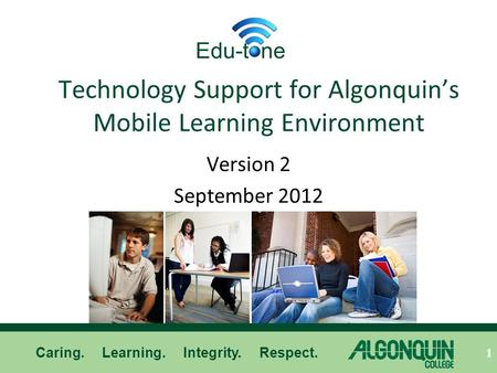 Caring. Learning. Integrity. Respect. Technology Support for Algonquin's Mobile Learning Environment Version 2 September 2012 1 Edu-t ne.